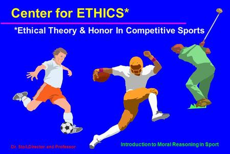 Introduction to Moral Reasoning in Sport Dr. Stoll,Director and Professor Center for ETHICS* *Ethical Theory & Honor In Competitive Sports.