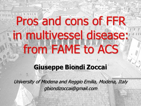 Pros and cons of FFR in multivessel disease: from FAME to ACS Giuseppe Biondi Zoccai University of Modena and Reggio Emilia, Modena, Italy