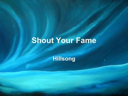 Shout Your Fame Hillsong. Some say You're just a good man Some say You were kind Some say You are in the grave But I say You're alive.