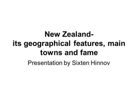 New Zealand- its geographical features, main towns and fame Presentation by Sixten Hinnov.