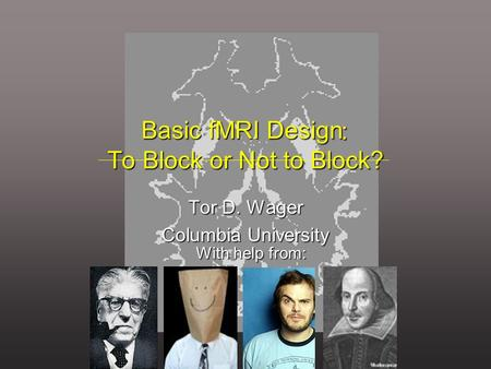 : To Block or Not to Block? : To Block or Not to Block? Tor D. Wager Columbia University Basic fMRI Design With help from: