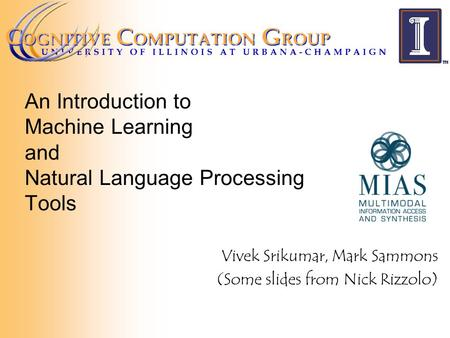 An Introduction to Machine Learning and Natural Language Processing Tools Vivek Srikumar, Mark Sammons (Some slides from Nick Rizzolo)