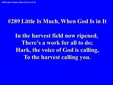 #289 Little Is Much, When God Is in It In the harvest field now ripened, There's a work for all to do; Hark, the voice of God is calling, To the harvest.