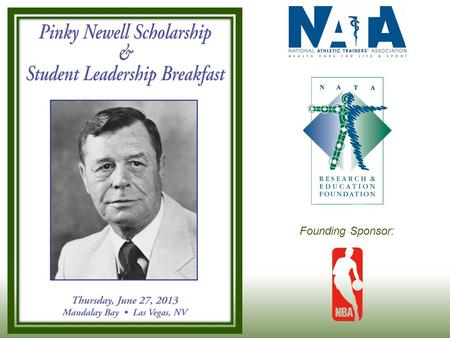 "Founding Sponsor:. William E. ""Pinky"" Newell Memorial Scholarships Known as a founding father of NATA Former NATA Executive Secretary Long time Head Athletic."