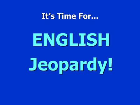 It's Time For... ENGLISH Jeopardy! English Jeopardy $100 $200 $300 $400 $500 $100 $200 $300 $400 $500 $100 $200 $300 $400 $500 $100 $200 $300 $400 $500.