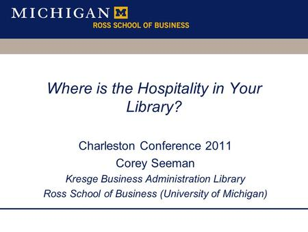 Where is the Hospitality in Your Library? Charleston Conference 2011 Corey Seeman Kresge Business Administration Library Ross School of Business (University.