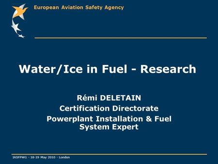 European Aviation Safety Agency IASFPWG - 18-19 May 2010 - London Water/Ice in Fuel - Research Rémi DELETAIN Certification Directorate Powerplant Installation.