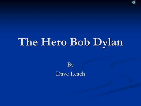 The Hero Bob Dylan By Dave Leach. Overview Dylan's Early Life Dylan's Early Life His Early Music Career His Early Music Career Dylan's Topical Songs Dylan's.