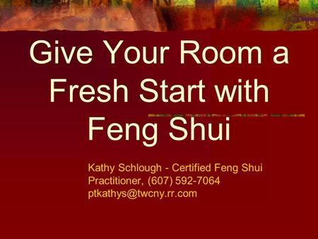 Give Your Room a Fresh Start with Feng Shui Kathy Schlough - Certified Feng Shui Practitioner, (607) 592-7064