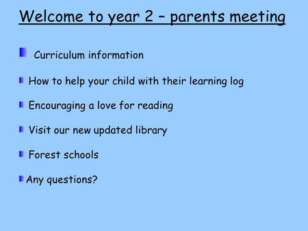 Welcome to year 2 – parents meeting Curriculum information How to help your child with their learning log Encouraging a love for reading Visit our new.