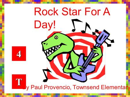 By Paul Provencio, Townsend Elementary 4444 TTTT Rock Star For A Day!