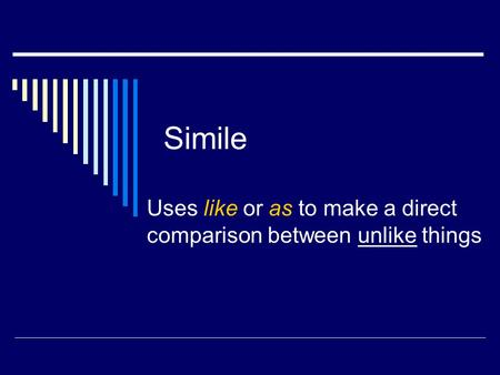 Simile Uses like or as to make a direct comparison between unlike things.