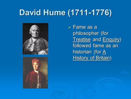 David Hume (1711-1776)  Fame as a philosopher (for Treatise and Enquiry) followed fame as an historian (for A History of Britain)
