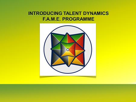 INTRODUCING TALENT DYNAMICS F.A.M.E. PROGRAMME INTRODUCING TALENT DYNAMICS F.A.M.E. PROGRAMME.