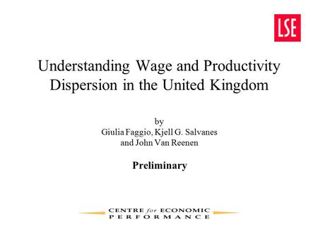 Understanding Wage and Productivity <strong>Dispersion</strong> in the United Kingdom by Giulia Faggio, Kjell G. Salvanes and John Van Reenen Preliminary.