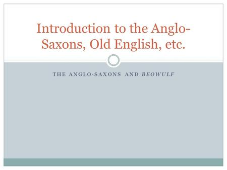 THE ANGLO-SAXONS AND BEOWULF Introduction to the Anglo- Saxons, Old English, etc.