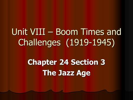 Unit VIII – Boom Times and Challenges (1919-1945) Chapter 24 Section 3 The Jazz Age.