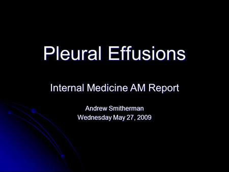 Pleural Effusions Internal Medicine AM Report Andrew Smitherman Wednesday May 27, 2009.