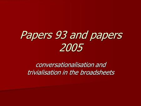 Papers 93 and papers 2005 conversationalisation and trivialisation in the broadsheets.
