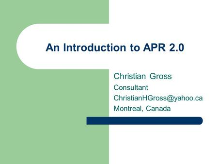 An Introduction to APR 2.0 Christian Gross Consultant Montreal, Canada.