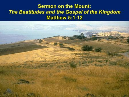 Sermon on the Mount: The Beatitudes and the Gospel of the Kingdom Matthew 5:1-12.