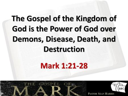 P ASTOR S EAN H ARRIS The Gospel of the Kingdom of God is the Power of God over Demons, Disease, Death, and Destruction Mark 1:21-28.