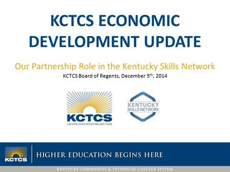 KCTCS ECONOMIC DEVELOPMENT UPDATE Our Partnership Role in the Kentucky Skills Network KCTCS Board of Regents, December 5 th, 2014.