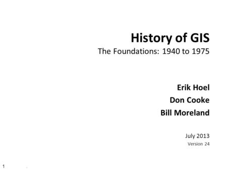 1. History of GIS The Foundations: 1940 to 1975 Erik Hoel Don Cooke Bill Moreland July 2013 Version 24.