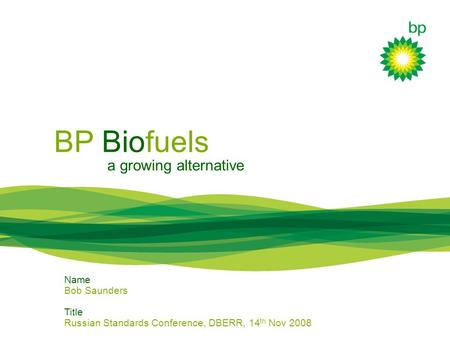 BP Biofuels a growing alternative Name Bob Saunders Title Russian Standards Conference, DBERR, 14 th Nov 2008.