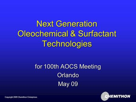 Copyright 2009 Chemithon Enterprises Next Generation Oleochemical & Surfactant Technologies for 100th AOCS Meeting Orlando May 09.