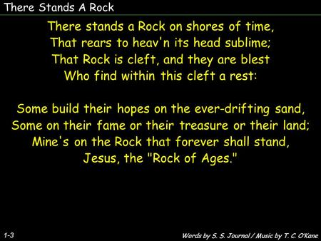 There Stands A Rock 1-3 There stands a Rock on shores of time, That rears to heav'n its head sublime; That Rock is cleft, and they are blest Who find within.