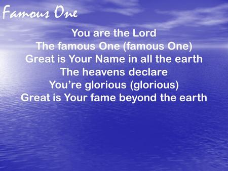 Famous One You are the Lord The famous One (famous One) Great is Your Name in all the earth The heavens declare You're glorious (glorious) Great is Your.