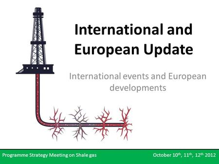 International and European Update International events and European developments Programme Strategy Meeting on Shale gas October 10 th, 11 th, 12 th 2012.