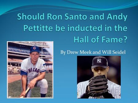 By Drew Meek and Will Seidel. Why These Players We chose Pettitte and Santo because neither are, at this time, in the Hall of Fame for different reasons.