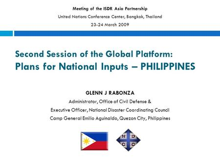 Second Session of the Global Platform: Plans for National Inputs – PHILIPPINES GLENN J RABONZA Administrator, Office of Civil Defense & Executive Officer,