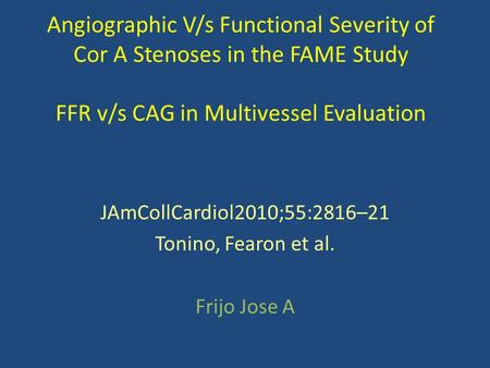 Angiographic V/s Functional Severity of Cor A Stenoses in the FAME Study FFR v/s CAG in Multivessel Evaluation JAmCollCardiol2010;55:2816–21 Tonino, Fearon.