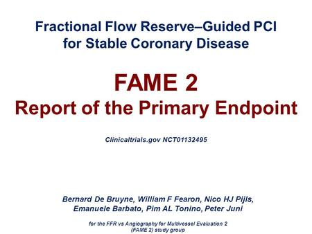 Fractional Flow Reserve–Guided PCI for Stable Coronary Disease FAME 2 Report of the Primary Endpoint Clinicaltrials.gov NCT01132495 Bernard De Bruyne,
