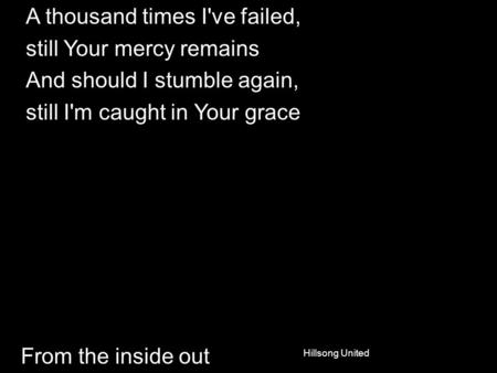 From the inside out A thousand times I've failed, still Your mercy remains And should I stumble again, still I'm caught in Your grace Hillsong United.