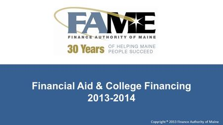 Financial Aid & College Financing 2013-2014 Copyright ® 2013 Finance Authority of Maine.