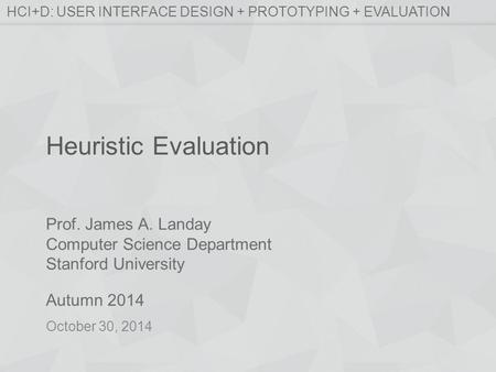 Prof. James A. Landay Computer Science Department Stanford University Autumn 2014 HCI+D: USER INTERFACE DESIGN + PROTOTYPING + EVALUATION Heuristic Evaluation.