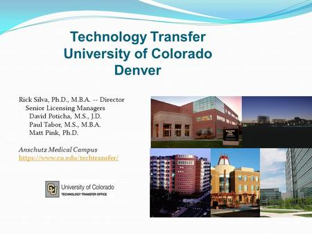 Technology Transfer University of Colorado Denver Rick Silva, Ph.D., M.B.A. -- Director Senior Licensing Managers David Poticha, M.S., J.D. Paul Tabor,