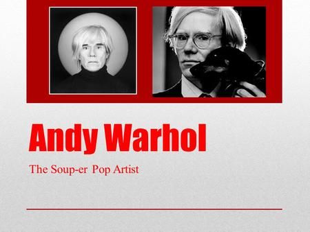 Andy Warhol The Soup-er Pop Artist. Early Life Born in Pittsburgh, Pennsylvania in 1928 Natural artist who was encouraged by his art talented mother Suffered.