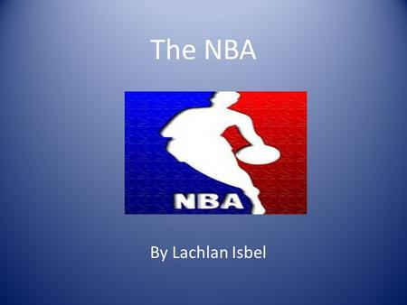 The NBA By Lachlan Isbel. NBA stands for National Basketball Association NBA is a very Popular Sport around the world Some of the players compete in the.
