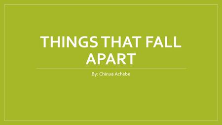 THINGS THAT FALL APART By: Chinua Achebe. Plot There is a man named Okonkwo, who is a well respected warrior of the Umuofia tribe. He tries his hardest.
