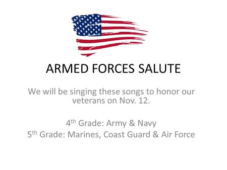 ARMED FORCES SALUTE We will be singing these songs to honor our veterans on Nov. 12. 4 th Grade: Army & Navy 5 th Grade: Marines, Coast Guard & Air Force.