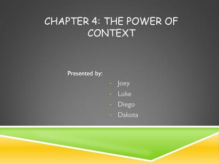 CHAPTER 4: THE POWER OF CONTEXT Joey Luke Diego Dakota Presented by: