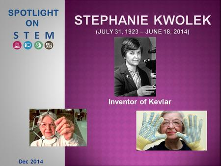 Dec 2014 SPOTLIGHT ON Inventor of Kevlar.  1946 - Kwolek earned a Bachelor of Science degree with a major in chemistry from Margaret Morrsion Carnegie.