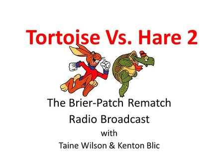 Tortoise Vs. Hare 2 The Brier-Patch Rematch Radio Broadcast with Taine Wilson & Kenton Blic.