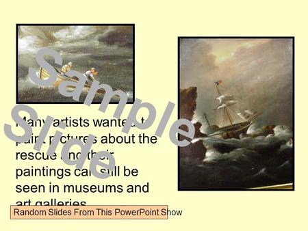 Many artists wanted to paint pictures about the rescue and their paintings can still be seen in museums and art galleries. Sample Slide Random Slides From.