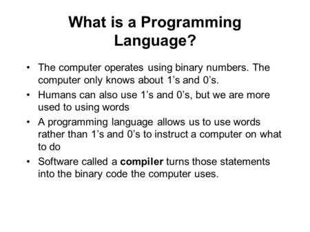 What is a Programming Language? The computer operates using binary numbers. The computer only knows about 1's and 0's. Humans can also use 1's and 0's,